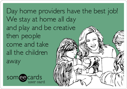 Day home providers have the best job! We stay at home all day and play and be creative then people come and take all the children away
