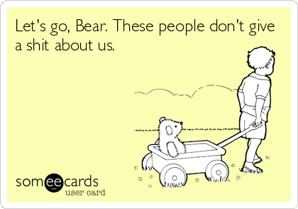 Let's go, Bear. These people don't give a shit about us.