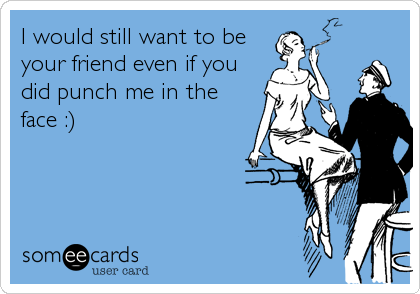 I would still want to be your friend even if you did punch me in the face :)