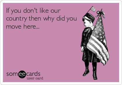 If you don't like our country then why did you move here...