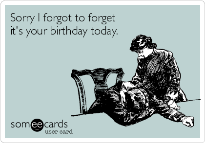 Sorry I forgot to forget  it's your birthday today.