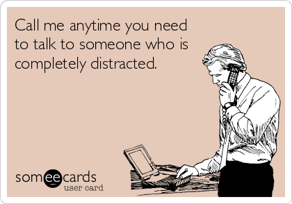 Call me anytime you need  to talk to someone who is  completely distracted.