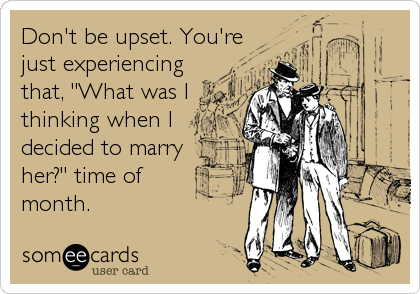 "Don't be upset. You're just experiencing that, ""What was I thinking when I decided to marry her?"" time of month."