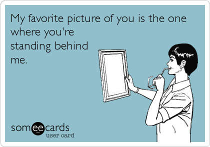 My favorite picture of you is the one where you're standing behind me.