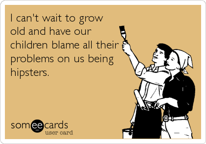 I can't wait to grow old and have our children blame all their problems on us being hipsters.