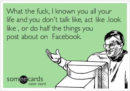 What the fuck, I known you all your  life and you don't talk like, act like .look like , or do half the things you post about on  Facebook.