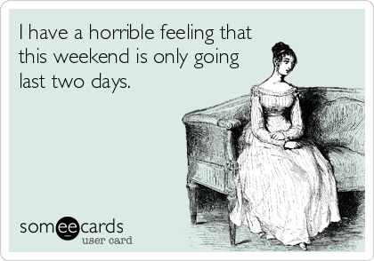 I have a horrible feeling that this weekend is only going last two days.