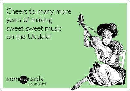 Cheers to many more years of making sweet sweet music on the Ukulele!