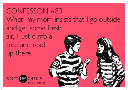 CONFESSON #83 When my mom insists that I go outside and get some fresh air, I just climb a tree and read up there.