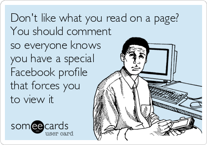 Don't like what you read on a page? You should comment so everyone knows you have a special Facebook profile that forces you to view it