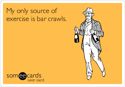My only source of  exercise is bar crawls.