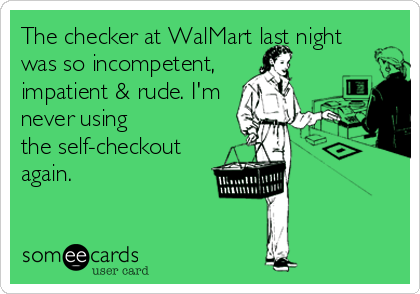 The checker at WalMart last night was so incompetent, impatient & rude. I'm never using the self-checkout again.