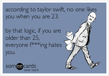 according to taylor swift, no one likes you when you are 23.  by that logic, if you are older than 25, everyone f***ing hates you.