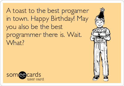 A toast to the best progamer in town. Happy Birthday! May you also be the best programmer there is. Wait. What?