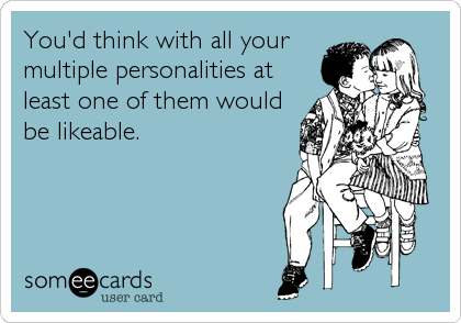 You'd think with all your multiple personalities at least one of them would be likeable.