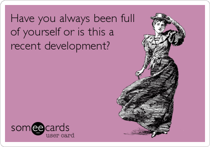 Have you always been full of yourself or is this a recent development?