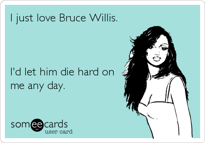 I just love Bruce Willis.    I'd let him die hard on me any day.