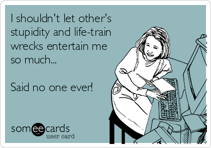 I shouldn't let other's stupidity and life-train wrecks entertain me so much...  Said no one ever!