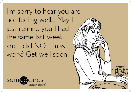 I'm sorry to hear you are not feeling well... May I just remind you I had the same last week and I did NOT miss work? Get well soon!