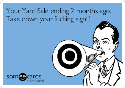Your Yard Sale ending 2 months ago.  Take down your fucking sign!!!
