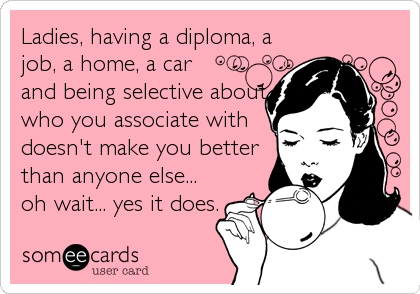 Ladies, having a diploma, a job, a home, a car and being selective about who you associate with doesn't make you better than anyone else...<br