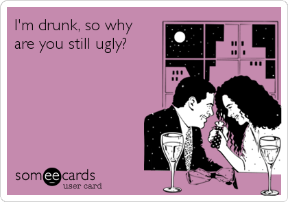 I'm drunk, so why are you still ugly?