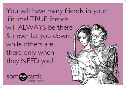 You Will Have Many Friends In Your Lifetime True Friends Will