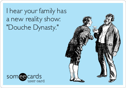 "I hear your family has a new reality show: ""Douche Dynasty."""