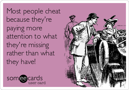 Most people cheat because they're paying more attention to what they're missing rather than what they have!