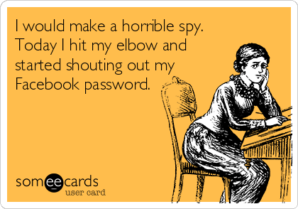 I would make a horrible spy.  Today I hit my elbow and started shouting out my Facebook password.