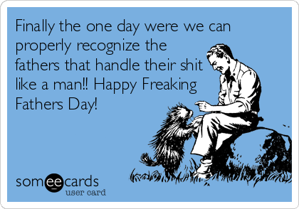 Finally the one day were we can properly recognize the fathers that handle their shit like a man!! Happy Freaking Fathers Day!
