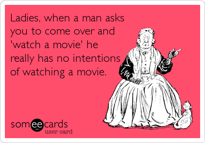 Ladies, when a man asks you to come over and 'watch a movie' he really has no intentions of watching a movie.
