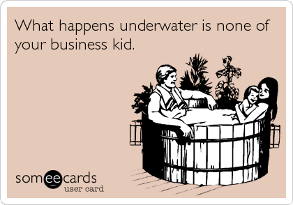 What happens underwater is none of your business kid.