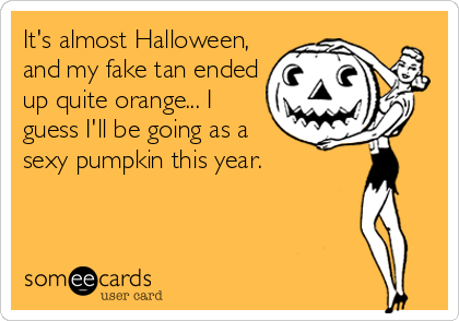 It's almost Halloween, and my fake tan ended up quite orange... I guess I'll be going as a sexy pumpkin this year.