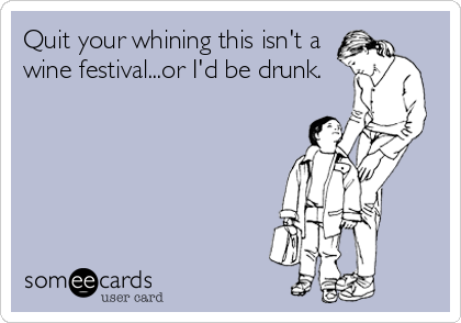Quit your whining this isn't a wine festival...or I'd be drunk.