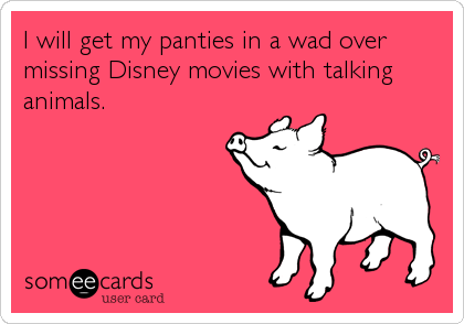 I will get my panties in a wad over missing Disney movies with talking animals.