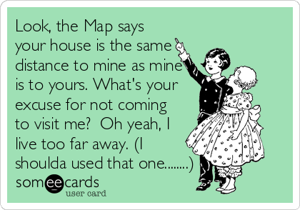 Look, the Map says your house is the same distance to mine as mine is to yours. What's your  excuse for not coming to visit me?  Oh yeah, I live too far away. (I shoulda used that one........)