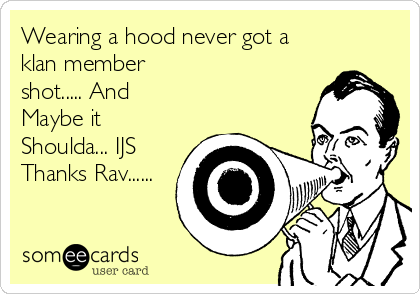 Wearing a hood never got a klan member shot..... And Maybe it Shoulda... IJS Thanks Rav......