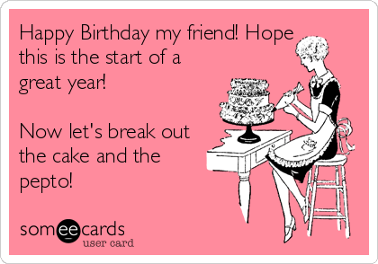 Happy Birthday my friend! Hope this is the start of a great year!  Now let's break out the cake and the pepto!