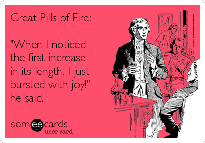 "Great Pills of Fire:  ""When I noticed  the first increase  in its length, I just bursted with joy!"" he said."