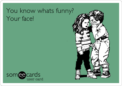 You know whats funny? Your face!