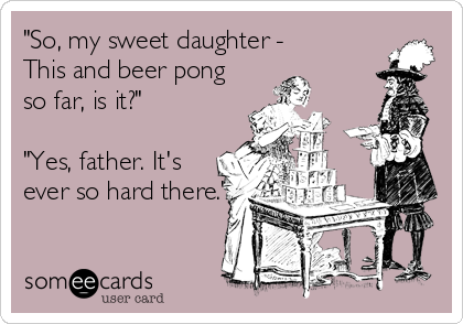 """""""So, my sweet daughter -  This and beer pong  so far, is it?""""  """"Yes, father. It's  ever so hard there."""""""