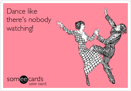 Dance like there's nobody watching!