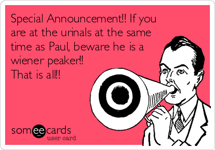 Special Announcement!! If you are at the urinals at the same time as Paul, beware he is a wiener peaker!! That is all!!