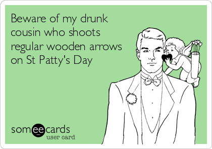 Beware of my drunk cousin who shoots regular wooden arrows on St Patty's Day