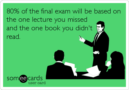 80% of the final exam will be based on the one lecture you missed and the one book you didn't read.