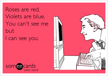 Roses are red, Violets are blue, You can't see me but  I can see you.