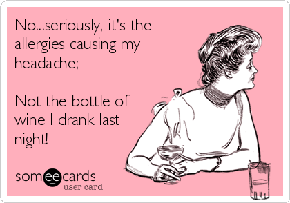 No...seriously, it's the allergies causing my headache;  Not the bottle of wine I drank last night!