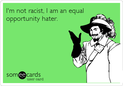I'm not racist, I am an equalopportunity hater.