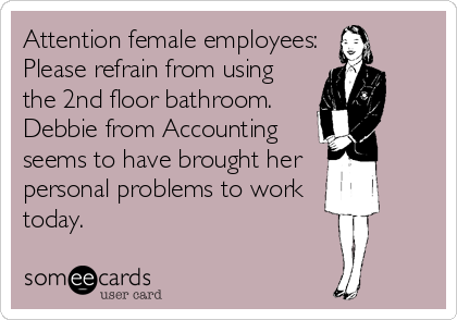 Attention female employees: Please refrain from using the 2nd floor bathroom. Debbie from Accounting seems to have brought her  personal problems to wor
